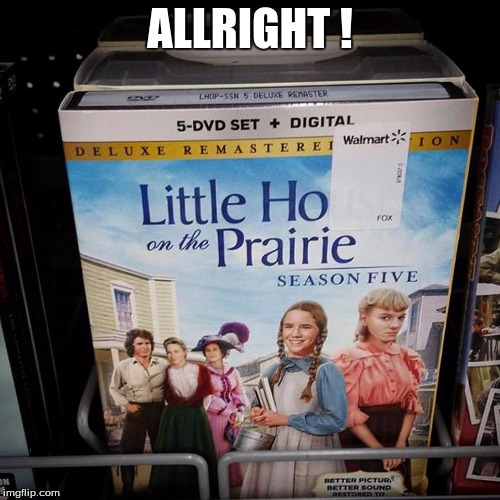 ALLRIGHT ! | image tagged in little house on the prairie meme walmart | made w/ Imgflip meme maker
