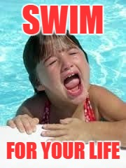 SWIM FOR YOUR LIFE | image tagged in sad swimmer | made w/ Imgflip meme maker