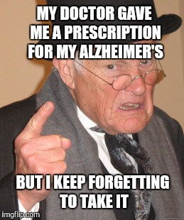 Back In My Day Meme | MY DOCTOR GAVE ME A PRESCRIPTION FOR MY ALZHEIMER'S BUT I KEEP FORGETTING TO TAKE IT | image tagged in memes,back in my day,alzheimers,dementia | made w/ Imgflip meme maker