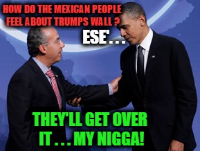 Mexican Wall | HOW DO THE MEXICAN PEOPLE FEEL ABOUT TRUMPS WALL ? THEY'LL GET OVER IT . . . MY N**GA! ESE'. . . | image tagged in trump,president,trump wall,ghetto,barack obama | made w/ Imgflip meme maker
