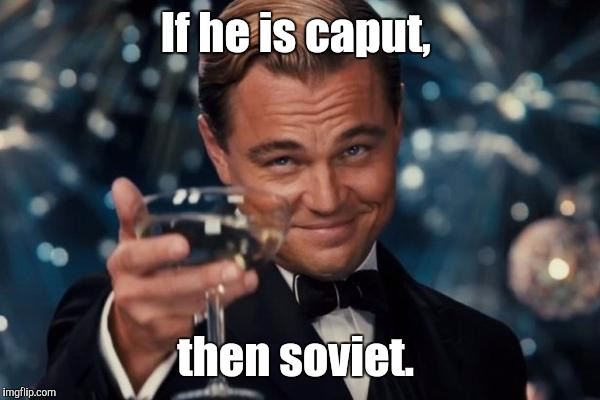 Leonardo Dicaprio Cheers Meme | If he is caput, then soviet. | image tagged in memes,leonardo dicaprio cheers | made w/ Imgflip meme maker