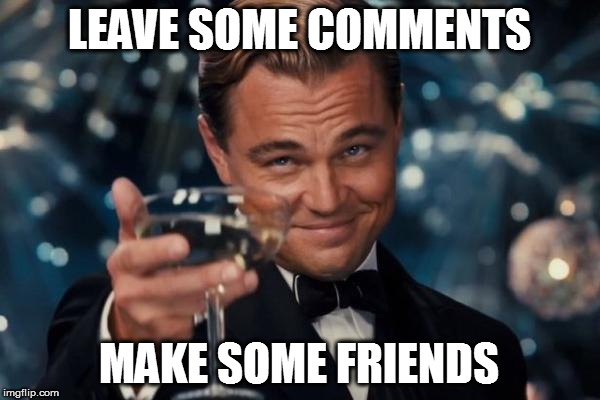 Leonardo Dicaprio Cheers Meme | LEAVE SOME COMMENTS MAKE SOME FRIENDS | image tagged in memes,leonardo dicaprio cheers | made w/ Imgflip meme maker