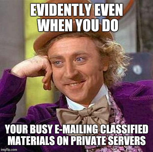Creepy Condescending Wonka Meme | EVIDENTLY EVEN WHEN YOU DO YOUR BUSY E-MAILING CLASSIFIED MATERIALS ON PRIVATE SERVERS | image tagged in memes,creepy condescending wonka | made w/ Imgflip meme maker