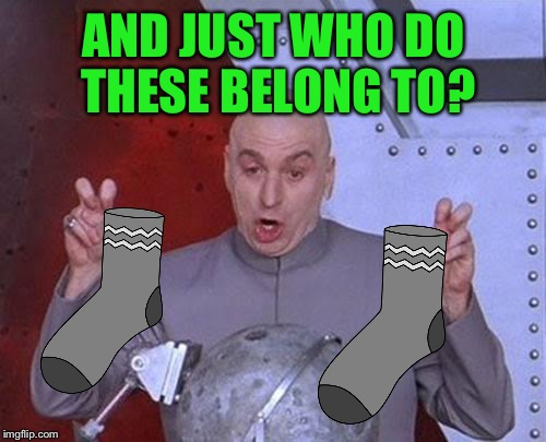 Dr Evil Laser Meme | AND JUST WHO DO THESE BELONG TO? | image tagged in memes,dr evil laser | made w/ Imgflip meme maker
