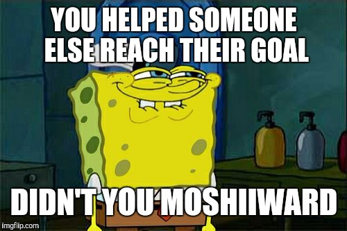 Dont You Squidward Meme | YOU HELPED SOMEONE ELSE REACH THEIR GOAL DIDN'T YOU MOSHIIWARD | image tagged in memes,dont you squidward | made w/ Imgflip meme maker