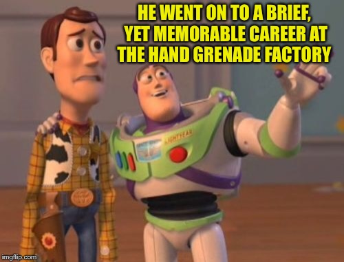 X, X Everywhere Meme | HE WENT ON TO A BRIEF, YET MEMORABLE CAREER AT THE HAND GRENADE FACTORY | image tagged in memes,x,x everywhere,x x everywhere | made w/ Imgflip meme maker