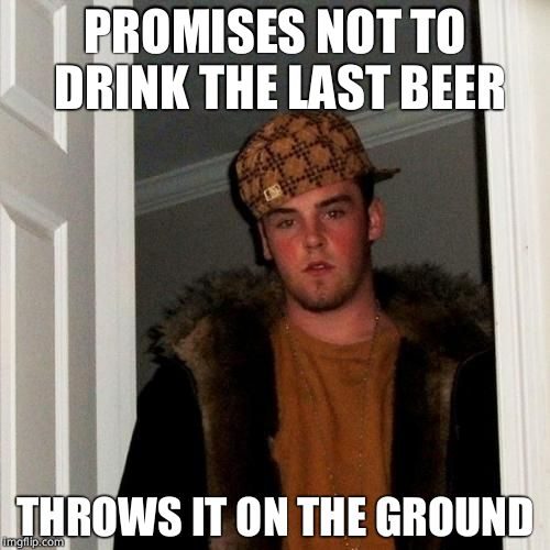 Scumbag Steve Meme | PROMISES NOT TO DRINK THE LAST BEER THROWS IT ON THE GROUND | image tagged in memes,scumbag steve | made w/ Imgflip meme maker