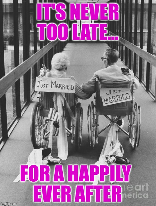 IT'S NEVER TOO LATE... FOR A HAPPILY EVER AFTER | image tagged in never too late for love | made w/ Imgflip meme maker