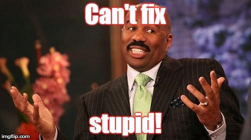 Steve Harvey Meme | Can't fix stupid! | image tagged in memes,steve harvey | made w/ Imgflip meme maker