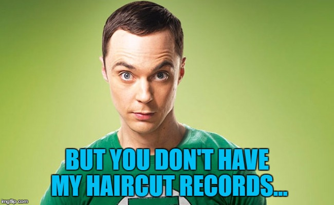 BUT YOU DON'T HAVE MY HAIRCUT RECORDS... | made w/ Imgflip meme maker