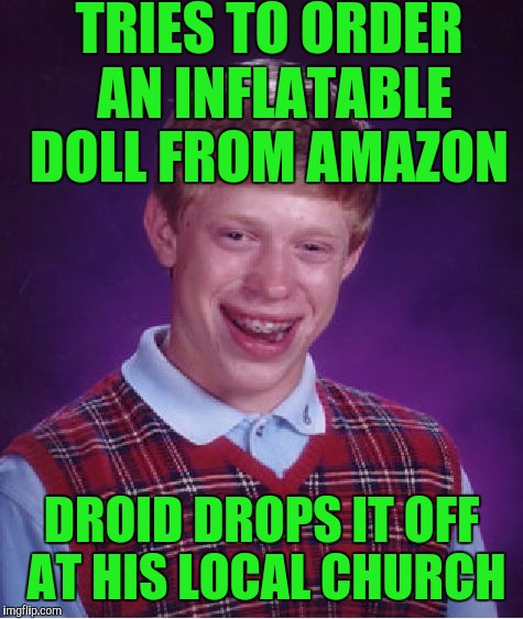 Bad Luck Brian Meme | TRIES TO ORDER AN INFLATABLE DOLL FROM AMAZON DROID DROPS IT OFF AT HIS LOCAL CHURCH | image tagged in memes,bad luck brian | made w/ Imgflip meme maker