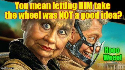Hillary and Bill Fury Road,,, | Hooo     Weee! You mean letting HIM take the wheel was NOT a good idea? | image tagged in hillary and bill fury road | made w/ Imgflip meme maker