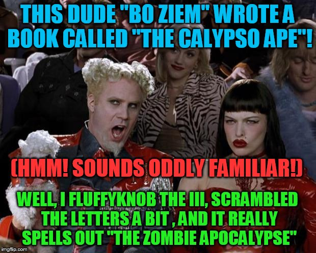 "Riddle me this! | THIS DUDE ""BO ZIEM"" WROTE A BOOK CALLED ""THE CALYPSO APE""! WELL, I FLUFFYKNOB THE III, SCRAMBLED THE LETTERS A BIT , AND IT REALLY SPELLS OU 