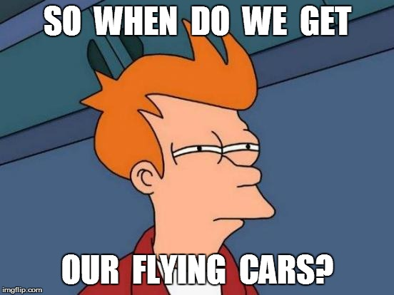 Futurama Fry Meme | SO  WHEN  DO  WE  GET OUR  FLYING  CARS? | image tagged in memes,futurama fry | made w/ Imgflip meme maker