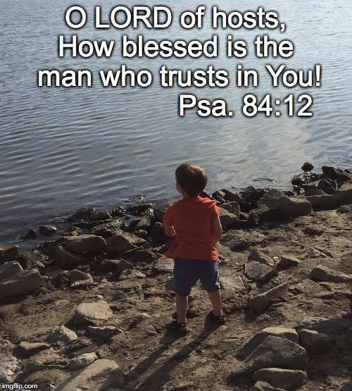 O LORD of hosts, How blessed is the man who trusts in You! Psa. 84:12 | image tagged in trust | made w/ Imgflip meme maker