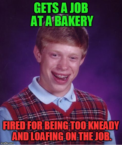 Bad Luck Brian | GETS A JOB AT A BAKERY FIRED FOR BEING TOO KNEADY AND LOAFING ON THE JOB. | image tagged in memes,bad luck brian | made w/ Imgflip meme maker