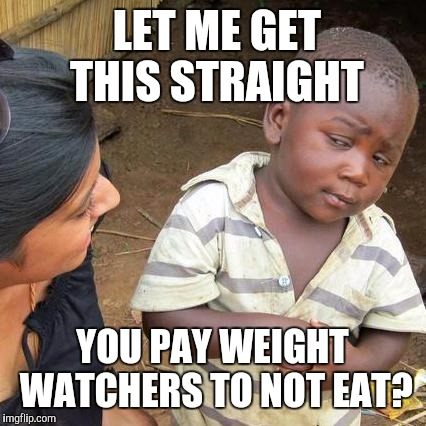 Third World Skeptical Kid Meme | LET ME GET THIS STRAIGHT YOU PAY WEIGHT WATCHERS TO NOT EAT? | image tagged in memes,third world skeptical kid | made w/ Imgflip meme maker