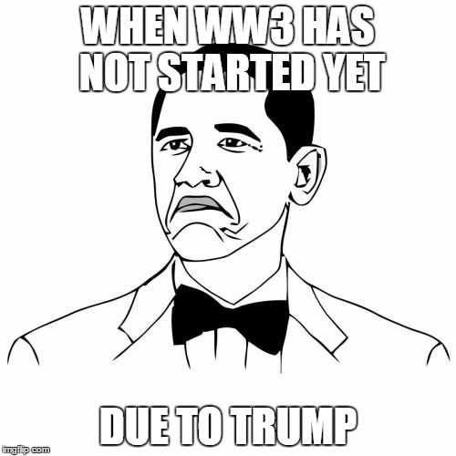 Not Bad Obama | WHEN WW3 HAS NOT STARTED YET DUE TO TRUMP | image tagged in memes,not bad obama | made w/ Imgflip meme maker