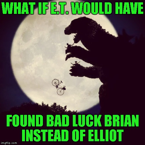 Choose your friends wisely they say... | WHAT IF E.T. WOULD HAVE FOUND BAD LUCK BRIAN INSTEAD OF ELLIOT | image tagged in godzilla eats et,memes,godzilla,et,funny,bad luck brian | made w/ Imgflip meme maker