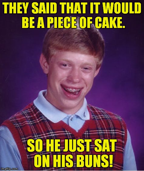 Bad Luck Brian Meme | THEY SAID THAT IT WOULD BE A PIECE OF CAKE. SO HE JUST SAT ON HIS BUNS! | image tagged in memes,bad luck brian | made w/ Imgflip meme maker