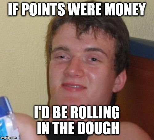 10 Guy Meme | IF POINTS WERE MONEY I'D BE ROLLING IN THE DOUGH | image tagged in memes,10 guy | made w/ Imgflip meme maker