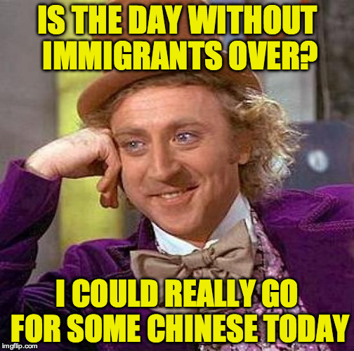 Creepy Condescending Wonka Meme | IS THE DAY WITHOUT IMMIGRANTS OVER? I COULD REALLY GO FOR SOME CHINESE TODAY | image tagged in memes,creepy condescending wonka | made w/ Imgflip meme maker