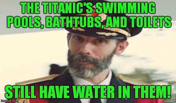 THE TITANIC'S SWIMMING POOLS, BATHTUBS, AND TOILETS STILL HAVE WATER IN THEM! | made w/ Imgflip meme maker
