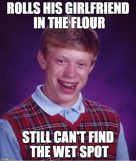 Bad Luck Brian Meme | ROLLS HIS GIRLFRIEND IN THE FLOUR STILL CAN'T FIND THE WET SPOT | image tagged in memes,bad luck brian | made w/ Imgflip meme maker