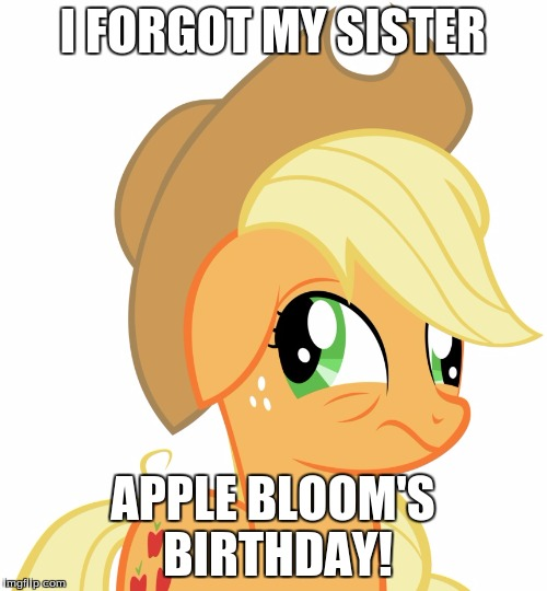 Drunk/sleepy Applejack | I FORGOT MY SISTER APPLE BLOOM'S BIRTHDAY! | image tagged in drunk/sleepy applejack | made w/ Imgflip meme maker