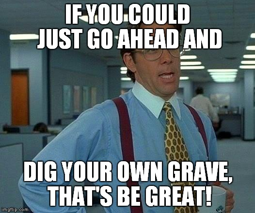 That Would Be Great Meme | IF YOU COULD JUST GO AHEAD AND DIG YOUR OWN GRAVE, THAT'S BE GREAT! | image tagged in memes,that would be great | made w/ Imgflip meme maker