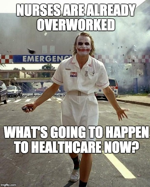 Joker Nurse | NURSES ARE ALREADY OVERWORKED WHAT'S GOING TO HAPPEN TO HEALTHCARE NOW? | image tagged in joker nurse | made w/ Imgflip meme maker