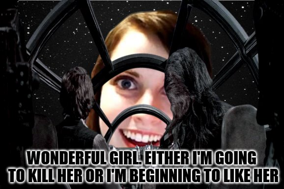 Famous Quote Weekend : Star Wars: Episode IV - A New Hope Meets Overly Attached Girlfriend! (A Ghostofchurch event) | WONDERFUL GIRL. EITHER I'M GOING TO KILL HER OR I'M BEGINNING TO LIKE HER | image tagged in famous quote weekend,star wars,han solo,overly attached girlfriend,memes,ghostofchurch | made w/ Imgflip meme maker