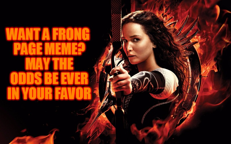 May The Odds Be Ever In Your Favor - Famous Quote Weekend | WANT A FRONG PAGE MEME? MAY THE ODDS BE EVER IN YOUR FAVOR | image tagged in katniss hunger games,front page,may the odds be ever in your favor,katniss everdeen,hunger games,famous quote weekend | made w/ Imgflip meme maker