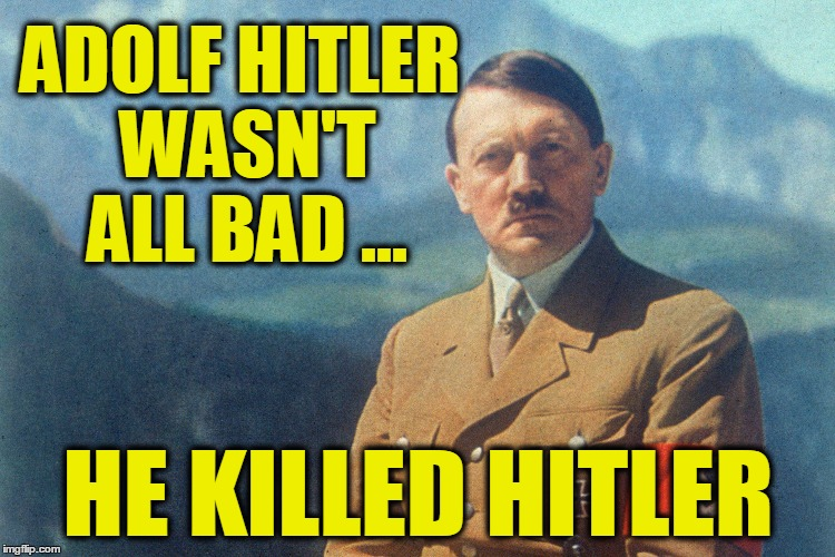Hitler Not ALL Bad | ADOLF HITLER WASN'T ALL BAD ... HE KILLED HITLER | image tagged in hitler not all bad,memes,perspective | made w/ Imgflip meme maker