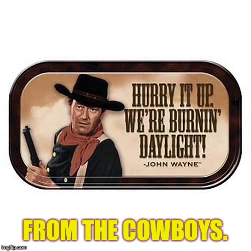 Movie quotes week | FROM THE COWBOYS. | image tagged in memes,movie quotes week,john wayne,the cowboys,burning daylight | made w/ Imgflip meme maker