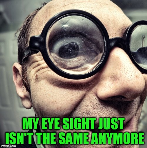 MY EYE SIGHT JUST ISN'T THE SAME ANYMORE | made w/ Imgflip meme maker