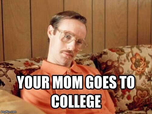 Movie quotes week: from Napoleon Dynamite | . | image tagged in memes,movie quotes week,napoleon dynamite,mom goes to college | made w/ Imgflip meme maker