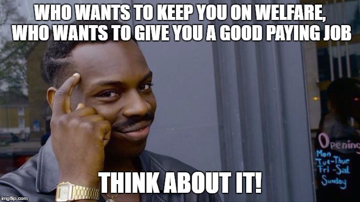 Roll Safe Think About It Meme | WHO WANTS TO KEEP YOU ON WELFARE, WHO WANTS TO GIVE YOU A GOOD PAYING JOB THINK ABOUT IT! | image tagged in roll safe think about it,memes | made w/ Imgflip meme maker