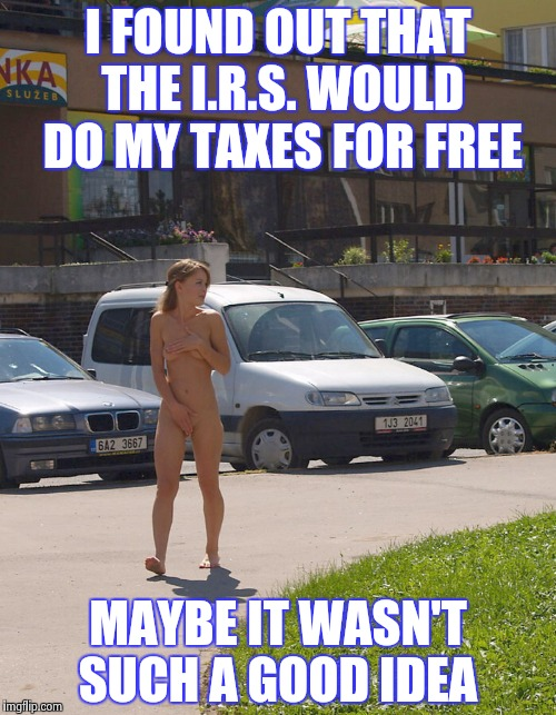 Just trying to save some money . | I FOUND OUT THAT THE I.R.S. WOULD DO MY TAXES FOR FREE MAYBE IT WASN'T SUCH A GOOD IDEA | image tagged in nude in public girl | made w/ Imgflip meme maker