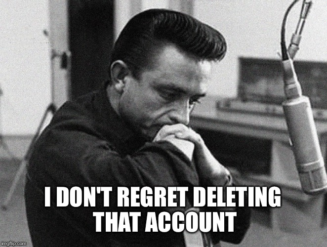 Johnny Cash Disappointed | I DON'T REGRET DELETING THAT ACCOUNT | image tagged in johnny cash disappointed | made w/ Imgflip meme maker