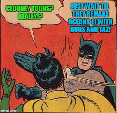 Batman Slapping Robin Meme | CLOONEY TOONS? REALLY!? JUST WAIT TIL THEY REMAKE OCEANS 11 WITH BUGS AND TAZ! | image tagged in memes,batman slapping robin | made w/ Imgflip meme maker