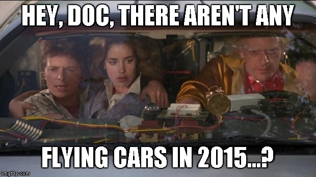 HEY, DOC, THERE AREN'T ANY FLYING CARS IN 2015...? | made w/ Imgflip meme maker