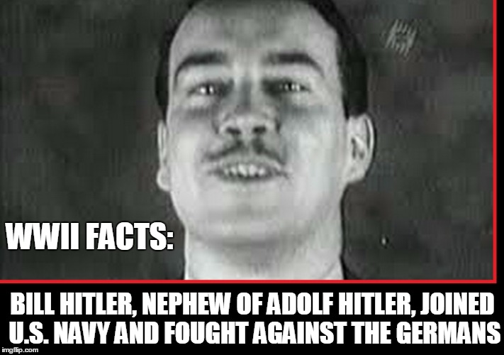 WWII Facts:  | WWII FACTS: BILL HITLER, NEPHEW OF ADOLF HITLER, JOINED U.S. NAVY AND FOUGHT AGAINST THE GERMANS | image tagged in william bill hitler,vince vance,ww2,adolf hitler | made w/ Imgflip meme maker