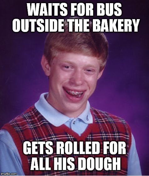 Bad Luck Brian Meme | WAITS FOR BUS OUTSIDE THE BAKERY GETS ROLLED FOR ALL HIS DOUGH | image tagged in memes,bad luck brian | made w/ Imgflip meme maker