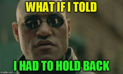 Matrix Morpheus Meme | WHAT IF I TOLD I HAD TO HOLD BACK | image tagged in memes,matrix morpheus | made w/ Imgflip meme maker