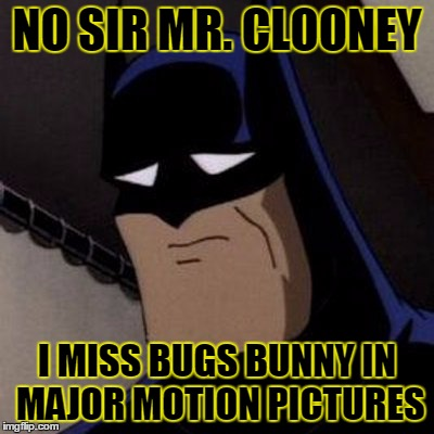Sad Batman | NO SIR MR. CLOONEY I MISS BUGS BUNNY IN MAJOR MOTION PICTURES | image tagged in sad batman | made w/ Imgflip meme maker