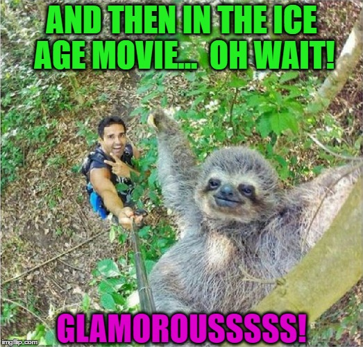 Epic Selfie | AND THEN IN THE ICE AGE MOVIE...  OH WAIT! GLAMOROUSSSSS! | image tagged in memes,funny,selfie,ice age,sloth,epic | made w/ Imgflip meme maker