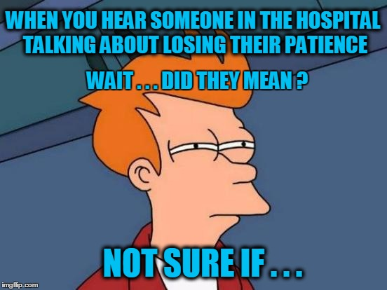 Futurama Fry Meme | WHEN YOU HEAR SOMEONE IN THE HOSPITAL TALKING ABOUT LOSING THEIR PATIENCE NOT SURE IF . . . WAIT . . . DID THEY MEAN ? | image tagged in memes,futurama fry,hospital | made w/ Imgflip meme maker