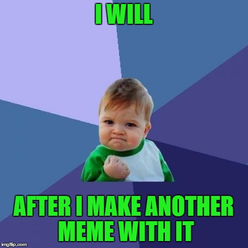 Success Kid Meme | I WILL AFTER I MAKE ANOTHER MEME WITH IT | image tagged in memes,success kid | made w/ Imgflip meme maker