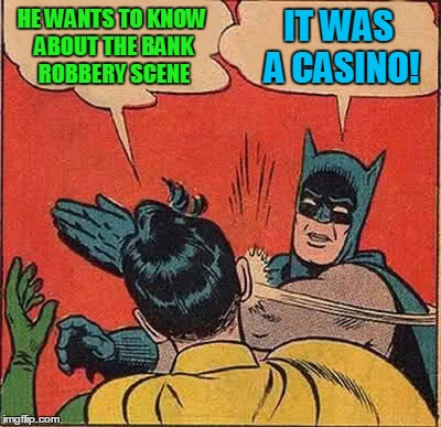 Batman Slapping Robin Meme | HE WANTS TO KNOW ABOUT THE BANK ROBBERY SCENE IT WAS A CASINO! | image tagged in memes,batman slapping robin | made w/ Imgflip meme maker